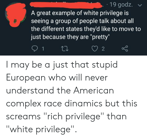 """Complex, Tumblr, and American: 19 godz.  A great example of white privilege is  seeing a group of people talk about all  the different states they'd like to move to  just because they are """"pretty""""  2 I may be a just that stupid European who will never understand the American complex race dinamics but this screams """"rich privilege"""" than """"white privilege""""."""
