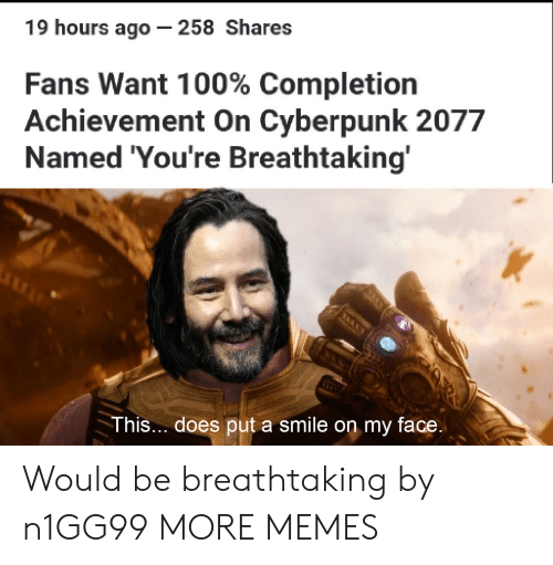 Dank, Memes, and Target: 19 hours ago - 258 Shares  Fans Want 100% Completion  Achievement On Cyberpunk 2077  Named 'You're Breathtaking'  O  This... does put a smile on my face. Would be breathtaking by n1GG99 MORE MEMES