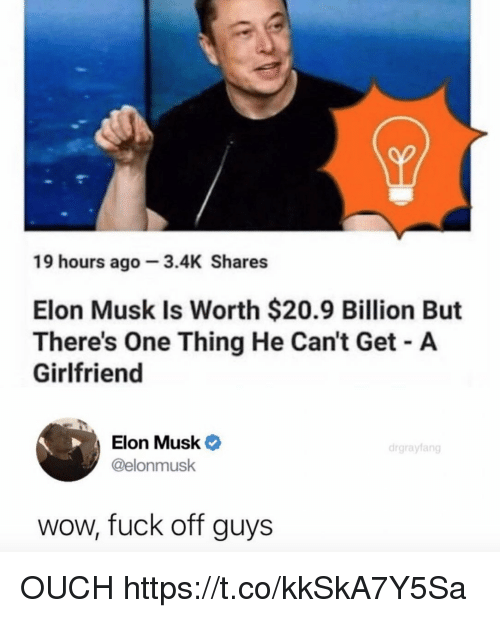 Funny, Wow, and Fuck: 19 hours ago 3.4K Shares  Elon Musk Is Worth $20.9 Billion But  There's One Thing He Can't Get A  Girlfriend  Elon Musk  @elonmusk  drgrayfang  wow, fuck off guys OUCH https://t.co/kkSkA7Y5Sa