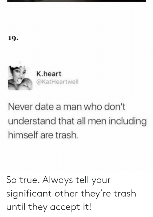 Trash, True, and Date: 19.  K.heart  @KatHeartwell  Never date a man who don't  understand that all men including  himself are trash. So true. Always tell your significant other they're trash until they accept it!