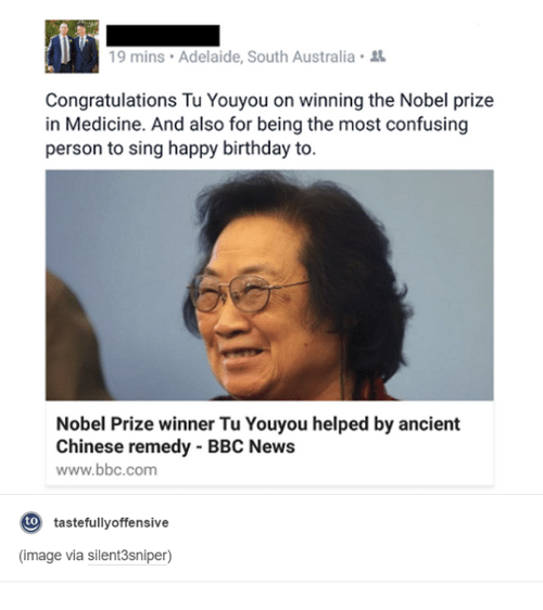 Birthday, Confused, and Dank: 19 mins. Adelaide, South Australia  Congratulations Tu Youyou on winning the Nobel prize  in Medicine. And also for being the most confusing  person to sing happy birthday to.  Nobel Prize winner Tu Youyou helped by ancient  Chinese remedy BBC News  www.bbc.com  to  tastefully offensive  (image via silent 3sniper)