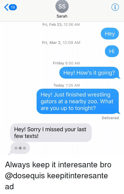 Friday, Funny, and Sorry: 19  Sarah  Fri, Feb 23, 12:36 AM  He  Fri, Mar 2, 12:09 AM  Hi  Friday 6:50 AM  Hey! How's it going?  Today 1:25 AM  Hey! Just finished wrestling  gators at a nearby zoo. What  are you up to tonight?  Delivered  Hey! Sorry I missed your last  few texts! Always keep it interesante bro @dosequis keepitinteresante ad