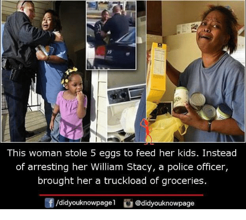 Memes, Police, and Kids: 19  This woman stole 5 eggs to feed her kids. Instead  of arresting her William Stacy, a police officer,  brought her a truckload of groceries.  団/d.dyouknowpage1 @didyouknowpage