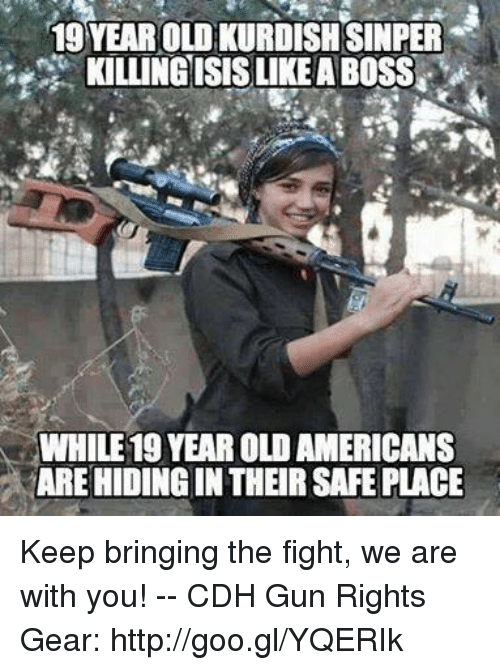 Memes, Http, and Kurdish: 19 YEAR OLD KURDISH SINPER  KILINGISIS LIKE A BOSS  WHILE 19 YEAR OLD AMERICANS  ARE HIDING IN THEIR SAFE PLACE Keep bringing the fight, we are with you! -- CDH Gun Rights Gear: http://goo.gl/YQERIk