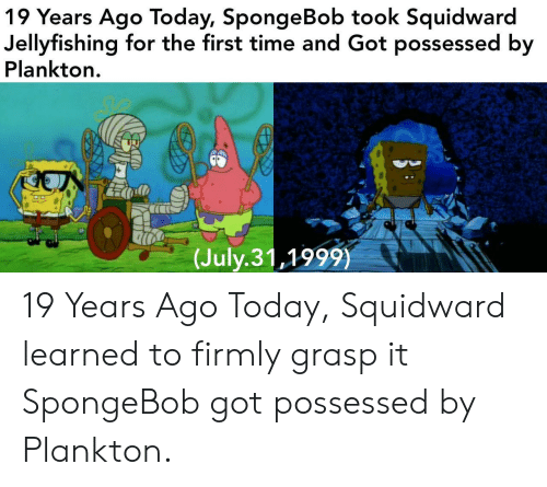 SpongeBob, Squidward, and Time: 19 Years Ago Today, SpongeBob took Squidward  Jellyfishing for the first time and Got possessed by  Plankton.  (July.31,1999) 19 Years Ago Today, Squidward learned to firmly grasp it  SpongeBob got possessed by Plankton.