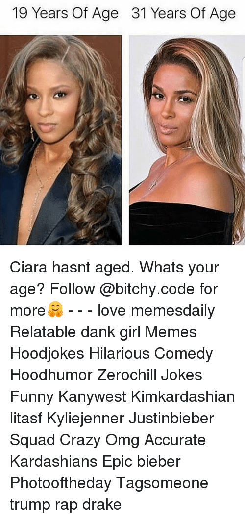 Ciara, Crazy, and Dank: 19 Years Of Age  31 Years Of Age Ciara hasnt aged. Whats your age? Follow @bitchy.code for more🤗 - - - love memesdaily Relatable dank girl Memes Hoodjokes Hilarious Comedy Hoodhumor Zerochill Jokes Funny Kanywest Kimkardashian litasf Kyliejenner Justinbieber Squad Crazy Omg Accurate Kardashians Epic bieber Photooftheday Tagsomeone trump rap drake
