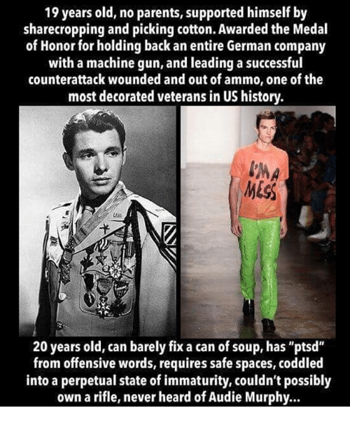 "Memes, Parents, and History: 19 years old, no parents, supported himself by  sharecropping and picking cotton. Awarded the Medal  of Honor for holding back an entire German company  with a machine gun, and leading a successful  counterattack wounded and out of ammo, one of the  most decorated veterans in US history.  20 years old, can barely fix a can of soup, has ""ptsd""  from offensive words, requires safe spaces, coddled  into a perpetual state of immaturity, couldn't possibly  own a rifle, never heard of Audie Murphy.."