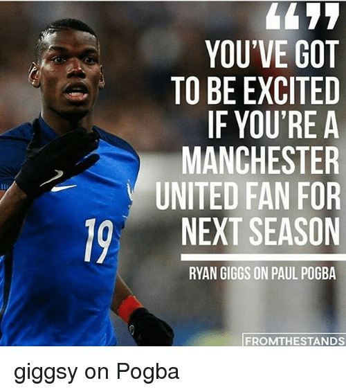 Memes, Manchester United, and United: 19 YOU'VE GOT  TO BE EXCITED  IF YOU'RE A  MANCHESTER  UNITED FAN FOR  NEXT SEASON  RYAN GIGGS ON PAUL POGBA  FROM THE STANDS giggsy on Pogba