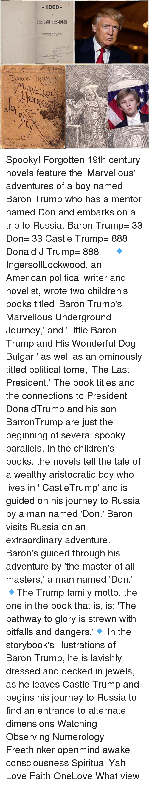 Books, Family, and Journey: 1900  ow,  THE LAST PRESIDENT  nsersoll ockwoay Wonder Book  ou  lilustrased  BRLES HoWARD JOHNSON Spooky! Forgotten 19th century novels feature the 'Marvellous' adventures of a boy named Baron Trump who has a mentor named Don and embarks on a trip to Russia. Baron Trump= 33 Don= 33 Castle Trump= 888 Donald J Trump= 888 — 🔹 IngersollLockwood, an American political writer and novelist, wrote two children's books titled 'Baron Trump's Marvellous Underground Journey,' and 'Little Baron Trump and His Wonderful Dog Bulgar,' as well as an ominously titled political tome, 'The Last President.' The book titles and the connections to President DonaldTrump and his son BarronTrump are just the beginning of several spooky parallels. In the children's books, the novels tell the tale of a wealthy aristocratic boy who lives in ' CastleTrump' and is guided on his journey to Russia by a man named 'Don.' Baron visits Russia on an extraordinary adventure. Baron's guided through his adventure by 'the master of all masters,' a man named 'Don.' 🔹The Trump family motto, the one in the book that is, is: 'The pathway to glory is strewn with pitfalls and dangers.'🔹 In the storybook's illustrations of Baron Trump, he is lavishly dressed and decked in jewels, as he leaves Castle Trump and begins his journey to Russia to find an entrance to alternate dimensions Watching Observing Numerology Freethinker openmind awake consciousness Spiritual Yah Love Faith OneLove WhatIview