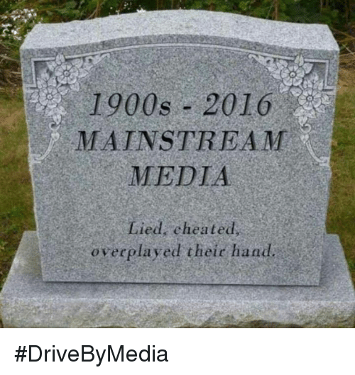 Cheating, Memes, and Lying: 1900s 2016  MAINSTREAM  MEDIA  Lied, cheated  overplayed their hand. #DriveByMedia