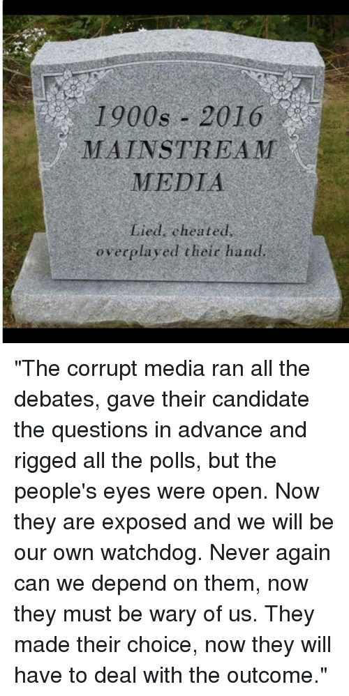 "Cheating, Memes, and Candide: 1900s 2016  MAINSTREAM  MEDIA  Lied cheated  overplayed their hand ""The corrupt media ran all the debates, gave their candidate the questions in advance and rigged all the polls, but the people's eyes were open. Now they are exposed and we will be our own watchdog. Never again can we depend on them, now they must be wary of us. They made their choice, now they will have to deal with the outcome."""