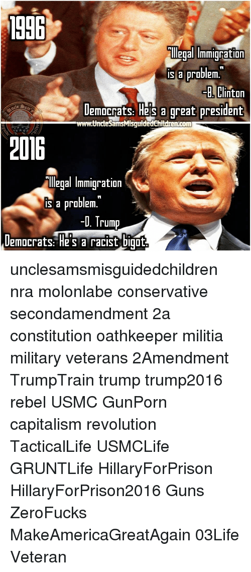 "Guns, Memes, and Militia: 1906  eoammication  is a problem.  B., Clinton  emocrats: Hes a reat president  じ  www.UncteSamsMisquidedChitdren.conm  206  ""lllegal Immiqration  is a problem.  D. Trump  Damocrats: He's a racist bit unclesamsmisguidedchildren nra molonlabe conservative secondamendment 2a constitution oathkeeper militia military veterans 2Amendment TrumpTrain trump trump2016 rebel USMC GunPorn capitalism revolution TacticalLife USMCLife GRUNTLife HillaryForPrison HillaryForPrison2016 Guns ZeroFucks MakeAmericaGreatAgain 03Life Veteran"