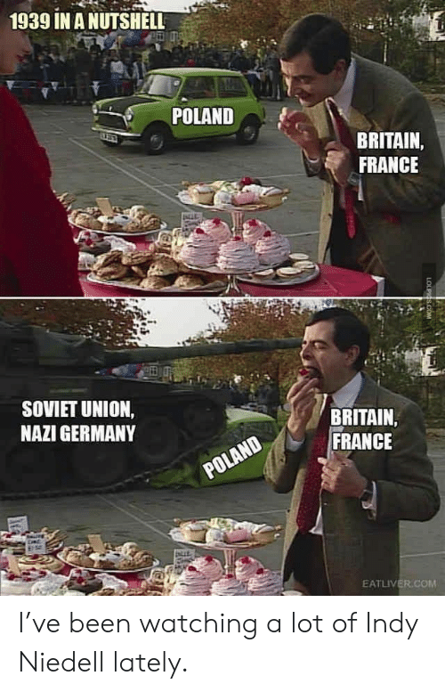France, Germany, and Britain: 1939 IN A NUTSHELL  POLAND  BRITAIN,  FRANCE  SOVIET UNION,  NAZI GERMANY  BRITAIN  FRANCE  POLAND  EATLIVER.COM  LOLPIGS.COM I've been watching a lot of Indy Niedell lately.