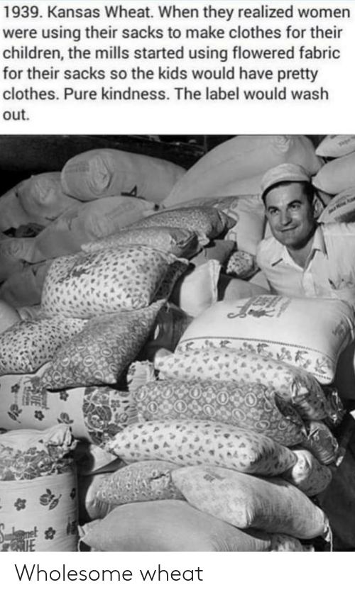 Children, Clothes, and Kids: 1939. Kansas Wheat. When they realized women  were using their sacks to make clothes for their  children, the mills started using flowered fabric  for their sacks so the kids would have pretty  clothes. Pure kindness. The label would wash  out Wholesome wheat