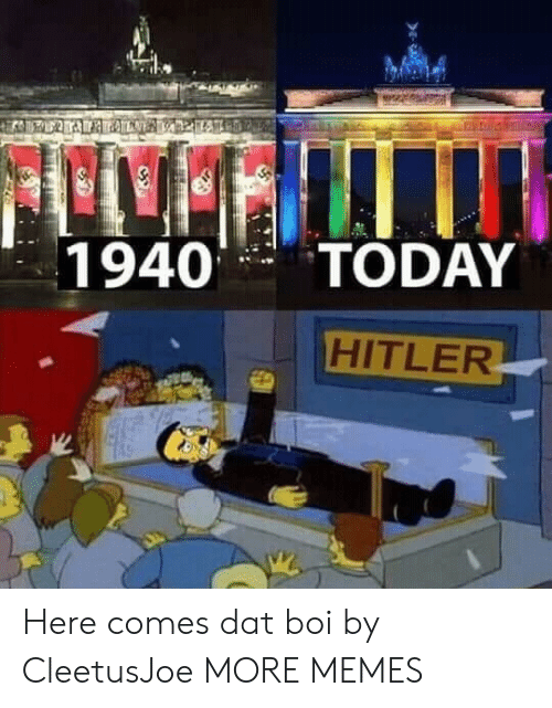 Dank, Memes, and Target: 1940TODAY  HITLER Here comes dat boi by CleetusJoe MORE MEMES
