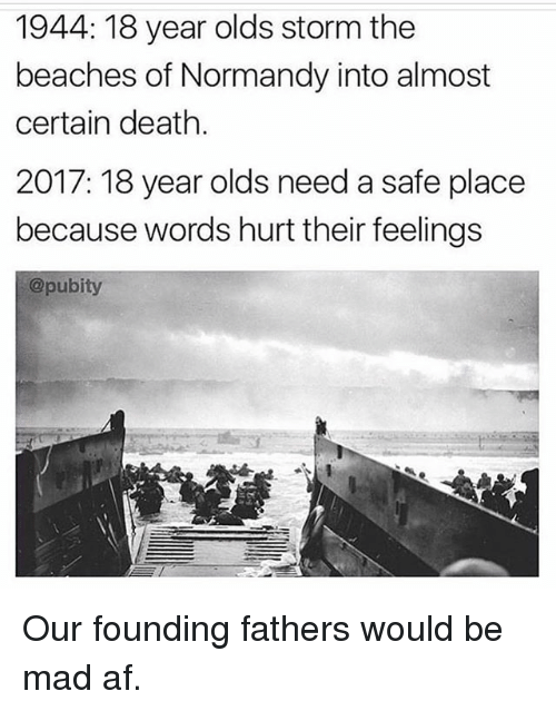 Af, Memes, and Death: 1944: 18 year olds storm the  beaches of Normandy into almost  certain death.  2017: 18 year olds need a safe place  because words hurt their feelings  @pubity Our founding fathers would be mad af.