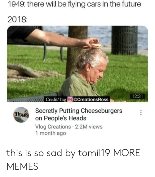 Cars, Dank, and Future: 1949: there will be flying cars in the future  2018:  tin  12:31  Credit/Tag @CreationsRoss  Secretly Putting Cheeseburgers  on People's Heads  Vlog Creations 2.2M views  1 month ago  IlSyS this is so sad by tomil19 MORE MEMES