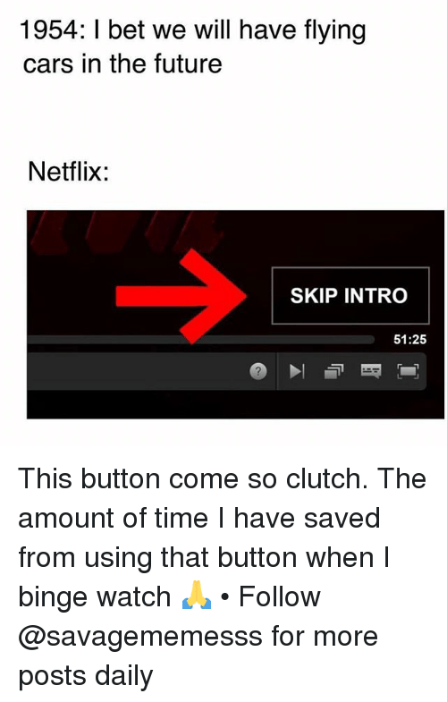 Cars, Future, and I Bet: 1954: I bet we will have flying  cars in the future  Netflix:  SKIP INTRO  51:25 This button come so clutch. The amount of time I have saved from using that button when I binge watch 🙏 • Follow @savagememesss for more posts daily