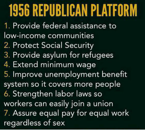 Sex, Work, and Covers: 1956 REPUBLICAN PLATFORM  1. Provide federal assistance to  low-income communities  2. Protect Social Security  3. Provide asylum for refugees  4. Extend minimum wage  5. Improve unemployment benefit  system so it covers more people  6. Strengthen labor laws so  workers can easily join a union  7. Assure equal pay for equal work  regardless of sex