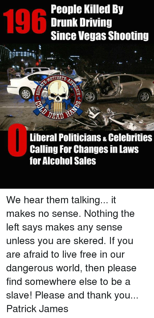 Driving, Drunk, and Memes: 196  People Killed By  Drunk Driving  Since Vegas Shooting  TIVATE  Liberal Politicians & Celebrities  Calling For Changes in Laws  for Alcohol Sales We hear them talking... it makes no sense. Nothing the left says makes any sense unless you are skered. If you are afraid to live free in our dangerous world, then please find somewhere else to be a slave! Please and thank you...  Patrick James
