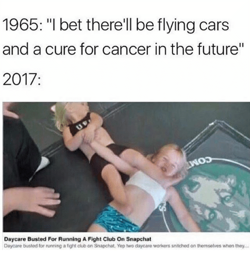 """Cars, Club, and Fight Club: 1965: """"I bet therell be flying cars  and a cure for cancer in the future""""  2017  Daycare Busted For Running A Fight Club On Snapchat  Daycare busted for running a tight club on Snapchat, Yep two daycare workers snitched on themselves when they…"""