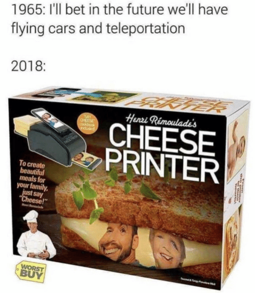 """Beautiful, Cars, and Family: 1965: I'l bet in the future we'll have  flying cars and teleportation  2018  Henri  CHEESE  PRINTER  To create  beautiful  meals for  your family,  just say  Cheese!""""  WORST  BUY"""