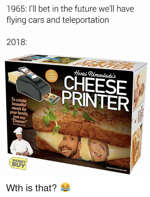 "Beautiful, Cars, and Family: 1965: I'll bet in the future we'll have  flying cars and teleportation  2018:  Henzi Rémoulades  CHEESE  A PRINTER  To create  beautiful  meals for  your family,  just say  Cheese!""  Menri Remoulade  Toasaed & Tangy Provelone Met  WORST  BUY Wth is that? 😂"