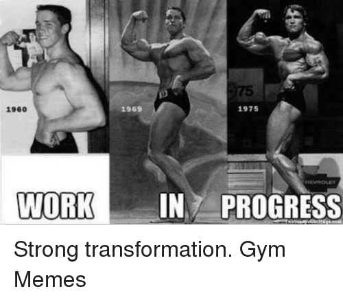 Gym, Memes, and Work: 1969  1975  1960  WORK  IN PROGRESS Strong transformation.