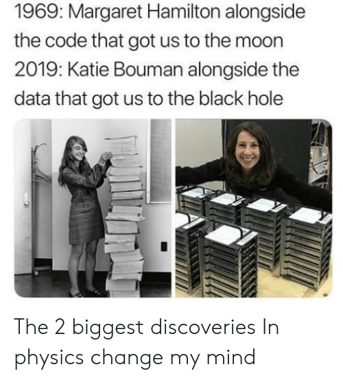 Black, Moon, and Physics: 1969: Margaret Hamilton alongside  the code that got us to the moon  2019: Katie Bouman alongside the  data that got us to the black hole The 2 biggest discoveries In physics change my mind