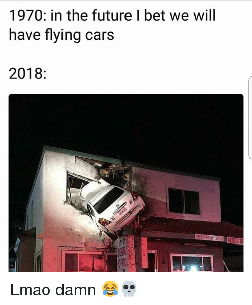 Cars, Funny, and Future: 1970: in the future I bet we will  have flying cars  2018: Lmao damn 😂💀