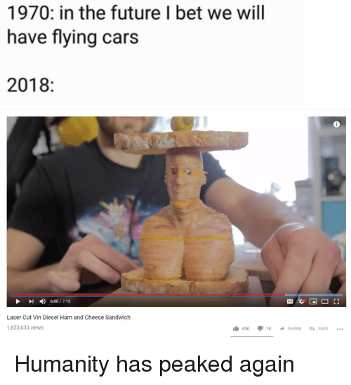 Cars, Future, and I Bet: 1970: in the future I bet we will  have flying cars  2018:  I6:00/7:15  Cc  Laser Cut Vin Diesel Ham and Cheese Sandwich  1,623,633 views  45KSHARESAVE... Humanity has peaked again