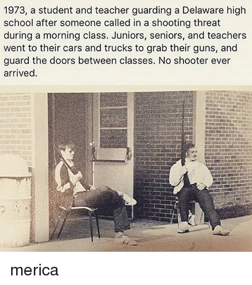 Cars, Guns, and Memes: 1973, a student and teacher guarding a Delaware high  school after someone called in a shooting threat  during a morning class. Juniors, seniors, and teachers  went to their cars and trucks to grab their guns, and  guard the doors between classes. No shooter ever  arrived. merica