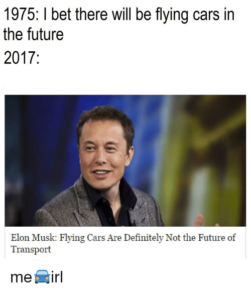 Cars, Definitely, and Future: 1975: I bet there will be flying cars in  the future  2017  Elon Musk: Flying Cars Are Definitely Not the Future of  Transport