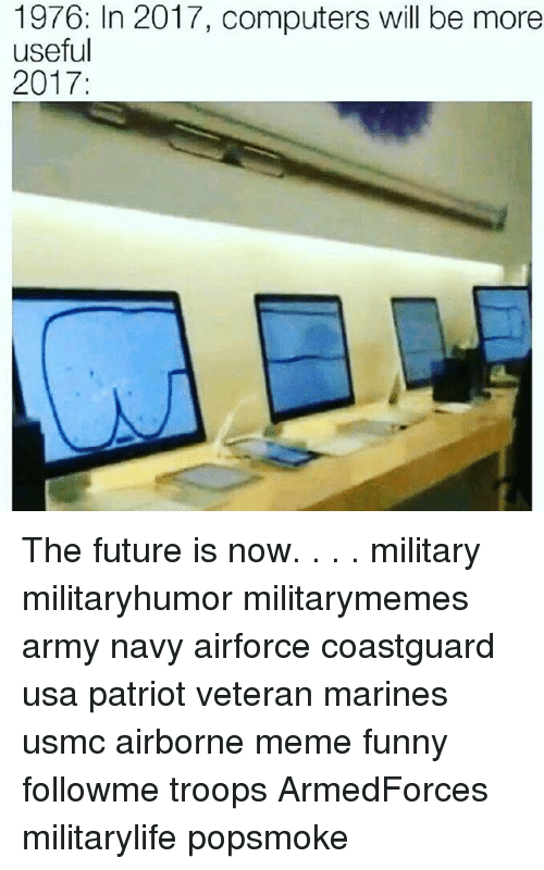 Computers, Funny, and Future: 1976: In 2017, computers will be more  useful  2017: The future is now. . . . military militaryhumor militarymemes army navy airforce coastguard usa patriot veteran marines usmc airborne meme funny followme troops ArmedForces militarylife popsmoke