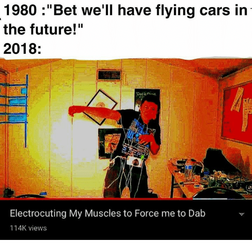 """Cars, Future, and God: 1980 :""""Bet we'll have flying cars in  the future!""""  2018:  God is rinid  Electrocuting My Muscles to Force me to Dab  114K views"""