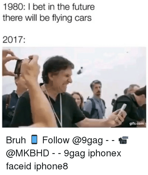 9gag, Bruh, and Cars: 1980: I bet in the future  there will be flying cars  2017  gifs.com Bruh 📱 Follow @9gag - - 📹 @MKBHD - - 9gag iphonex faceid iphone8