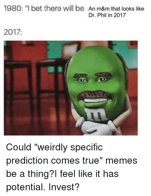 """I Bet, Memes, and True: 1980: """"I bet there will be  An m&m that looks like  Dr. Phil in 2017  2017"""