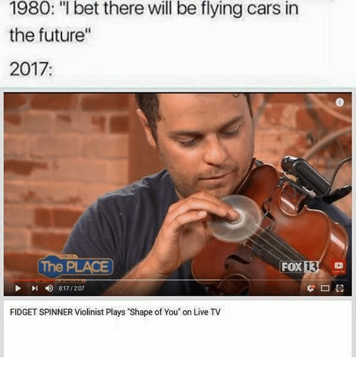 """Cars, Future, and I Bet: 1980: """"I bet there will be flying cars in  the future""""  2017:  The PLACE  FOX  13  Pl  0:17 / 2:07  FIDGET SPINNER Violinist Plays Shape of You on Live TV"""