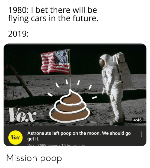 Cars, Future, and I Bet: 1980: I bet there will be  flying cars in the future.  2019:  |Vex  4:46  Astronauts left poop on the moon. We should go  get it.  Vex  Vox 35aK views . 10 haurs ago Mission poop