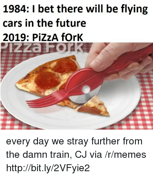 Cars, Future, and I Bet: 1984: I bet there will be flying  cars in the future  2019: PİZZA fork every day we stray further from the damn train, CJ via /r/memes http://bit.ly/2VFyie2