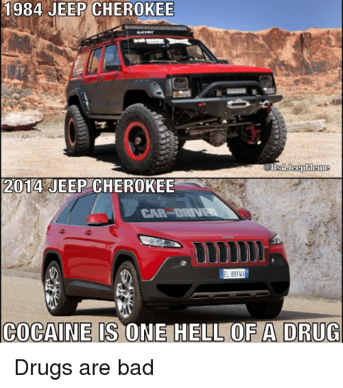 Drugs, Meme, and Memes: 1984 JEEP CHEROKEE  ts A Jeep Meme  2014 JEEP CHEROKEE  COCAINE IS ONE HELL OF A DRUG Drugs are bad