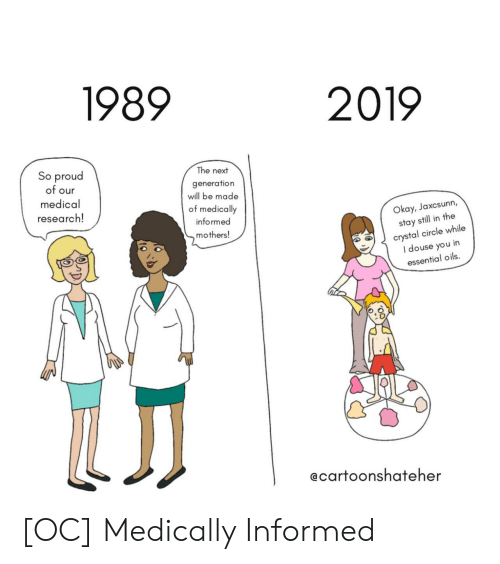 Okay, Proud, and Mothers: 1989  2019  So proud  of our  medical  research!  The next  generation  will be made  of medically  informed  mothers!  Okay, Jaxcsunn,  stay still in the  crystal circle while  I douse you in  essential oils.  ecartoonshateher [OC] Medically Informed