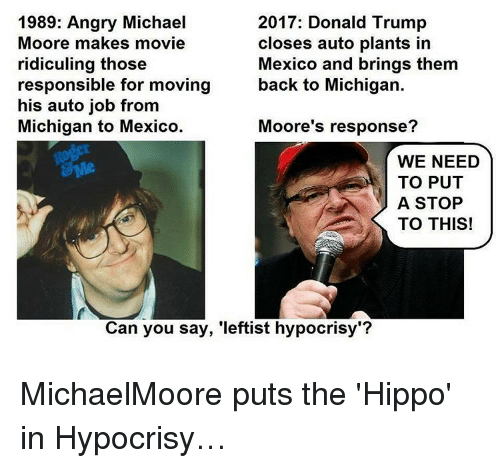 """Donald Trump, Memes, and Michigan: 1989: Angry Michael  2017: Donald Trump  Moore makes movie  closes auto plants in  Mexico and brings them  ridiculing those  back to Michigan.  responsible for moving  his auto job from  Michigan to Mexico.  Moore's response?  WE NEED  TO PUT  A STOP  TO THIS!  Can you say, 'leftist hypocrisy""""? MichaelMoore puts the 'Hippo' in Hypocrisy…"""