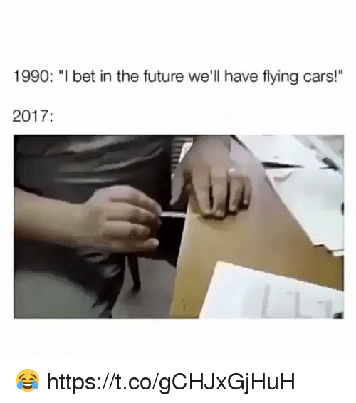 "Cars, Future, and Memes: 1990: ""l bet in the future we'll have flying cars!""  2017: 😂 https://t.co/gCHJxGjHuH"