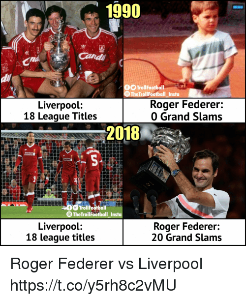 Memes, Roger, and Liverpool F.C.: 1990  MENU  Cand  di  TrollFootball  9TheTrollFootball Insta  Liverpool:  18 League Titles  Roger Federer:  0 Grand Slams  2018  chartered 8  AD  TrollFootball  TheTrollFootball Insta  Liverpool:  18 league titles  Roger Federer:  20 Grand Slams Roger Federer vs Liverpool https://t.co/y5rh8c2vMU