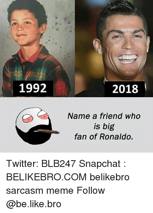 Be Like, Meme, and Memes: 1992  2018  Name a friend who  is big  fan of Ronaldo. Twitter: BLB247 Snapchat : BELIKEBRO.COM belikebro sarcasm meme Follow @be.like.bro
