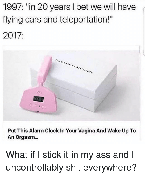 """Ass, Cars, and Clock: 1997: """"in 20 years I bet we will have  flying cars and teleportation!""""  2017  Put This Alarm Clock In Your Vagina And Wake Up To  An orgasm... What if I stick it in my ass and I uncontrollably shit everywhere?"""