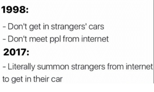 Cars, Internet, and Memes: 1998:  Don't get in strangers' cars  Don't meet ppl from internet  2017  Literally summon strangers from internet  to get in their car