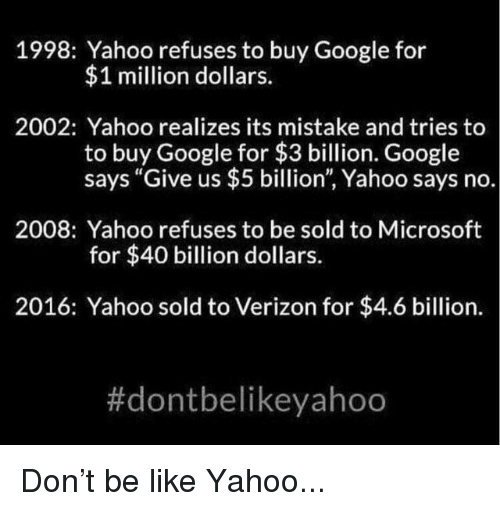 """Be Like, Facepalm, and Google: 1998: Yahoo refuses to buy Google for  $1 million dollars.  2002: Yahoo realizes its mistake and tries to  to buy Google for $3 billion. Google  says """"Give us $5 billion"""", Yahoo says no.  2008: Yahoo refuses to be sold to Microsoft  for $40 billion dollars.  2016: Yahoo sold to Verizon for $4.6 billion."""