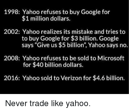 "Google, Microsoft, and Verizon: 1998: Yahoo refuses to buy Google for  $1 million dollars.  2002: Yahoo realizes its mistake and tries to  to buy Google for $3 billion. Google  says ""Give us $5 billion"", Yahoo says no.  2008: Yahoo refuses to be sold to Microsoft  for $40 billion dollars.  2016: Yahoo sold to Verizon for $4.6 billion."